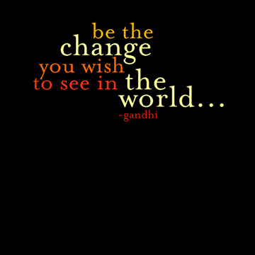 be the change you wish to see in the world, quotes