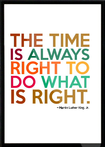 Martin Luther King Jr. The Time is always right to do what is right